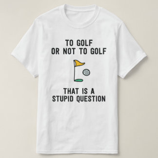 To golf or not to golf that is a stupid question T-Shirt