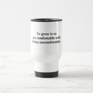 To grow is to get comfortable.. 15 oz stainless steel travel mug