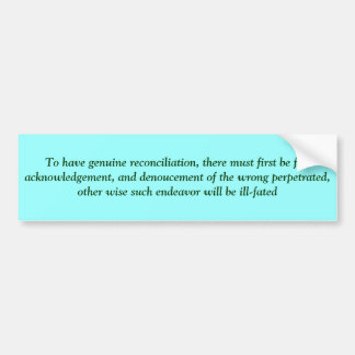 To have genuine reconciliation, there must firs... car bumper sticker