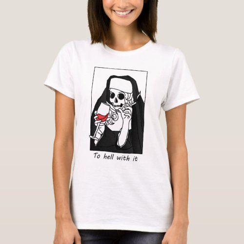 To hell with it _ Nun Sister Of Evil T_Shirt