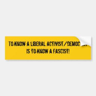 To know a liberal activist/democrat is to know ... bumper sticker