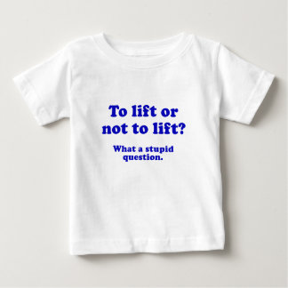 To Lift or Not to Lift What a Stupid Question Baby T-Shirt