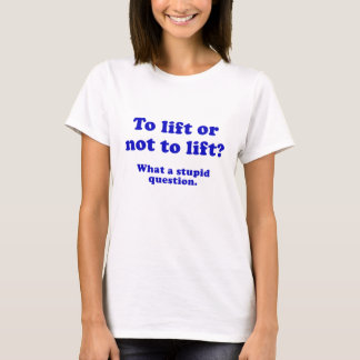 To Lift or Not to Lift What a Stupid Question T-Shirt