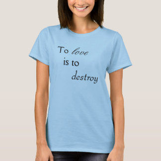 To Love is to Destroy T-Shirt