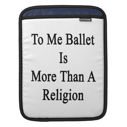 To Me Ballet Is More Than A Religion Sleeve For iPads