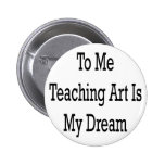 To Me Teaching Art Is My Dream Button
