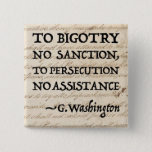 "To Persecution No Assistance Pinback Button<br><div class=""desc"">A highly relevant quote from George Washington&#39;s Letter to the Jews of Newport, Rhode Island (1790). Shown against a backdrop of the U.S. Constitution. &quot;For happily the Government of the United States, which gives to bigotry no sanction, to persecution no assistance, requires only that they who live under its protection,...</div>"