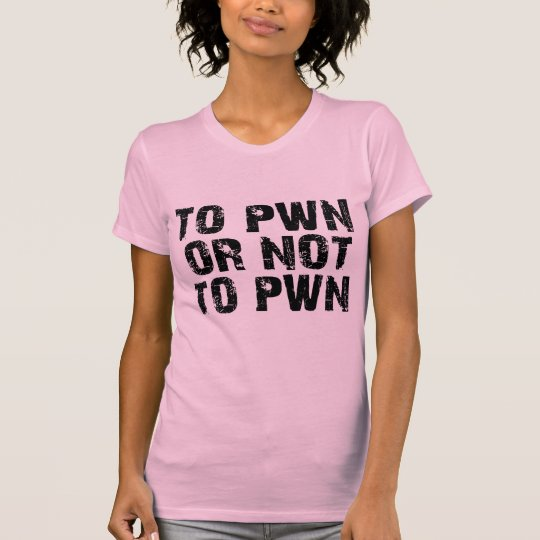 To Pwn Or Not To Pwn Ladies T-Shirt