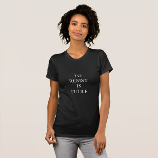 To Resist Is Futile T-Shirt