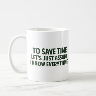 To Save Time Let s Just Assume I Know Everything Mugs