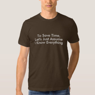 To Save Time, Let's Just Assume, I Know Everyt... Tee Shirt