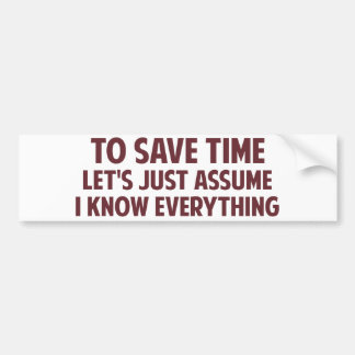 To Save Time Let's Just Assume I Know Everything Bumper Sticker