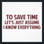 "To Save Time Let&#39;s Just Assume I Know Everything Photo Print<br><div class=""desc""></div>"
