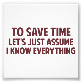 To Save Time Let's Just Assume I Know Everything Photo Print