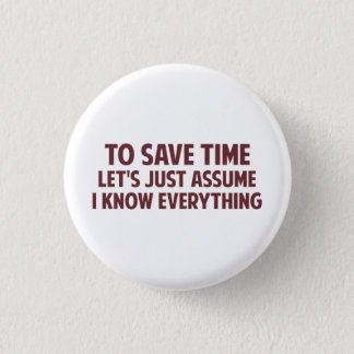 To Save Time Let's Just Assume I Know Everything Pinback Button