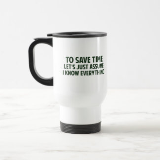 To Save Time Let's Just Assume I Know Everything Travel Mug