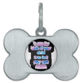 To see the birth of your child is to feel... pet tag