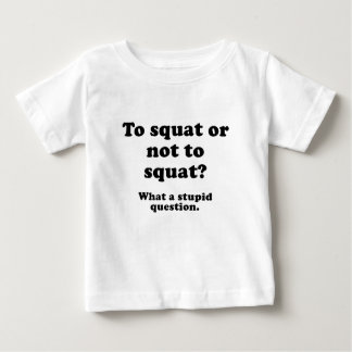 To Squat or Not to Squat What a Stupid Question Baby T-Shirt
