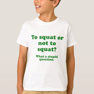 To Squat or Not to Squat What a Stupid Question T-Shirt