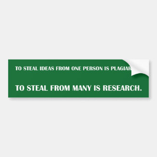 To steal ideas from one person is plagiarism. To s Bumper Sticker