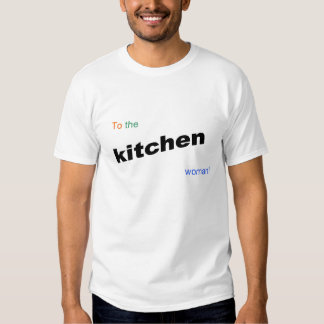 to the kitchen, woman! t shirt