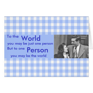 To The World You May Be One Person Card