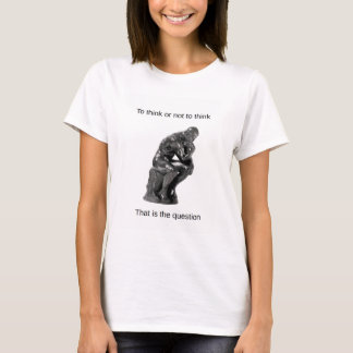 To think or not to think. That is the question. T-Shirt