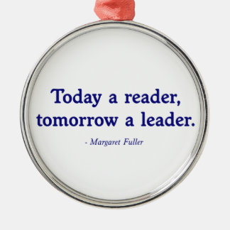 Today a Reader, Tomorrow a Leader Metal Ornament