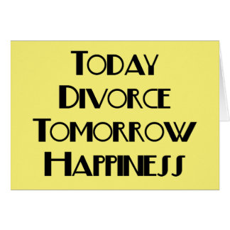 Today Divorce Tomorrow Happiness Card