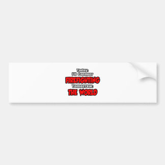 Today Firefighting...Tomorrow, The World Car Bumper Sticker