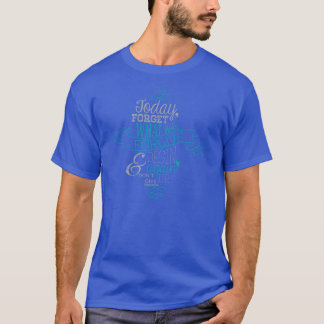 Today, Forget What Was. Forgive & Begin Again. T-Shirt