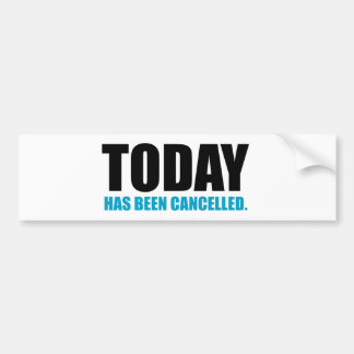 TODAY, has been CANCELLED Bumper Sticker