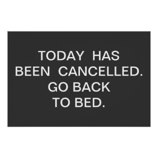 TODAY  HAS BEEN  CANCELLED.  GO BACK TO BED. POSTERS