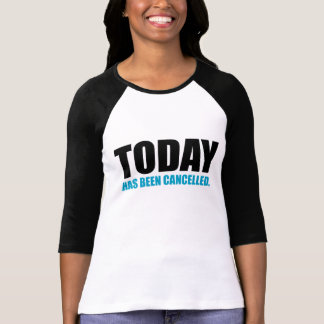 TODAY, has been CANCELLED T-Shirt