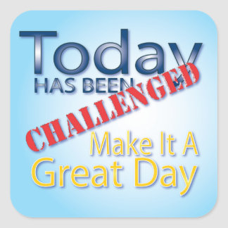 Today Has Been Challenged Make It A Great Day Square Sticker