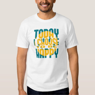 Today I Choose to be Happy Tshirt