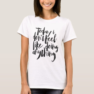 Today i don't feel like doing anything T-Shirt