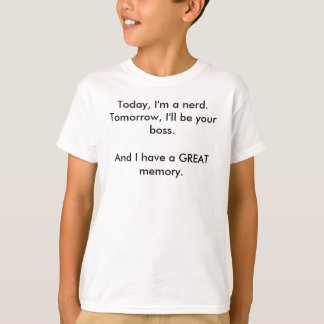 Today, I'm a nerd.Tomorrow, I'll be your boss.A... T-Shirt