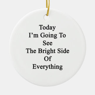 Today I'm Going To See The Bright Side Of Everythi Ceramic Ornament