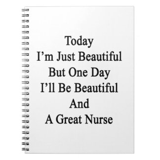 Today I'm Just Beautiful But One Day I'll Be Beaut Notebooks
