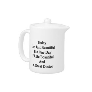 Today I'm Just Beautiful But One Day I'll Be Beaut Teapot