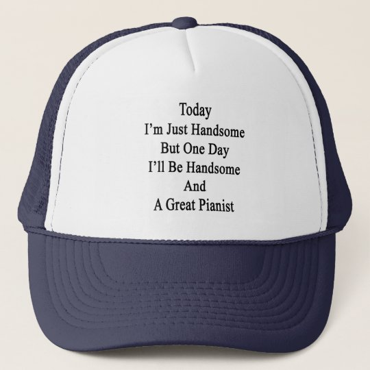 Today I'm Just Handsome But One Day I'll Be Handsome and a Great Pianist Hat