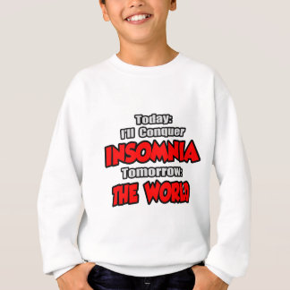 Today Insomnia .. Tomorrow, The World Sweatshirt