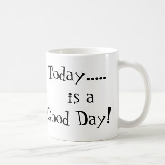 Today.....   is a Good Day! Classic White Coffee Mug