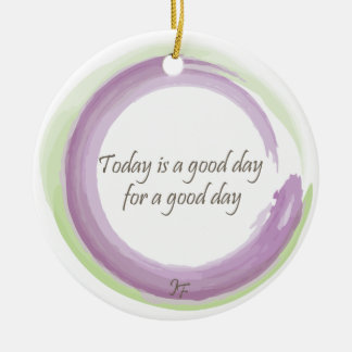 """""""Today is a good day for a good day"""" Ceramic Ornament"""