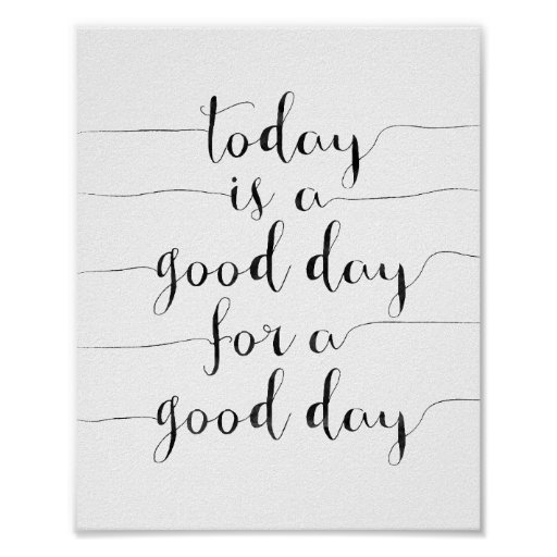 Today Is A Good Day For A Good Day Poster : Zazzle