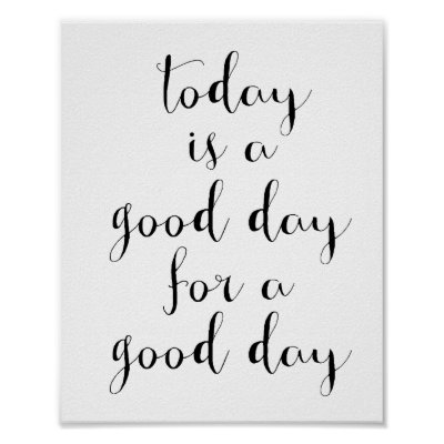 Today Is A Good Day For A Good Day Poster Zazzlecom