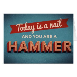 Today is a Nail and You are a Hammer Card