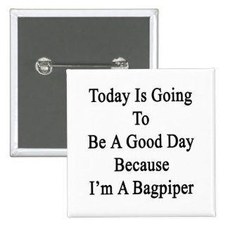 Today Is Going To Be A Good Day Because I'm A Bagp 2 Inch Square Button