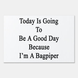 Today Is Going To Be A Good Day Because I'm A Bagp Lawn Signs